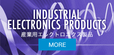 INDUSTRIAL ELECTRONICS PRODUCTS 産業用エレクトロニクス製品